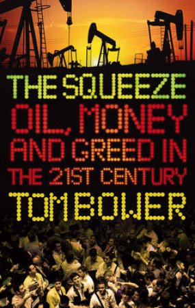 The Squeeze: Oil, Money and Greed in the 21st Century by Tom Bower