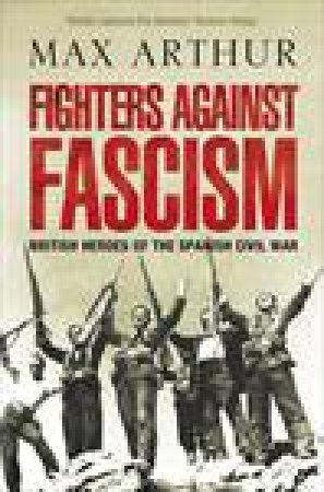 Fighters Against Fascism: British Heroes of the Spanish Civil War by Max Arthur
