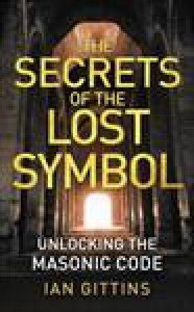Secrets of The Lost Symbol: Unlocking the Masonic Code by Ian Gittins
