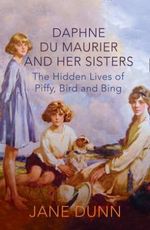 Piffy, Bird & Bing: The Hidden Lives of Daphne du Maurier and herSisters by Jane Dunn
