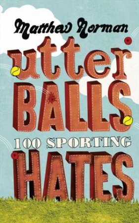 Utter Balls: 100 Sporting Hates by Matthew Norman