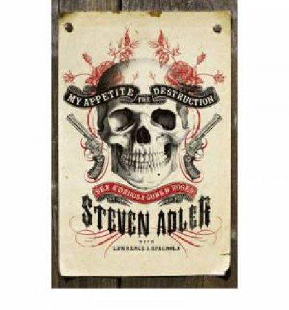 My Appetite for Destruction: Sex & Drugs & Guns 'N' Roses by Steven Adler