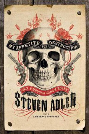 My Appetite for Destruction: Sex and Drugs and Guns 'N' Roses by Steven Adler