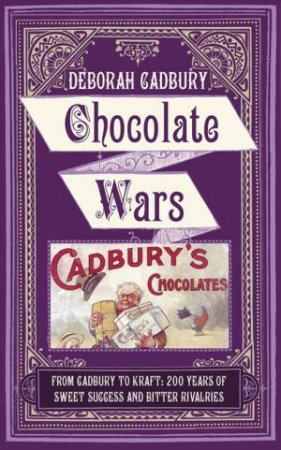 Chocolate Wars: From Cadbury to Kraft: 200 Years of Sweet Success and by Deborah Cadbury