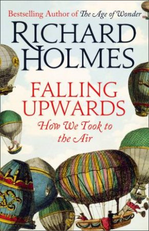 Falling Upwards: How We Took to the Air by Richard Holmes
