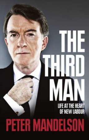 The Third Man: Life At The Heart Of New Labour by Peter Mandelson