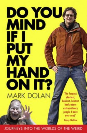 Do You Mind if I Put My Hand On It?: Journeys into the Worlds of the Weird by Mark Dolan