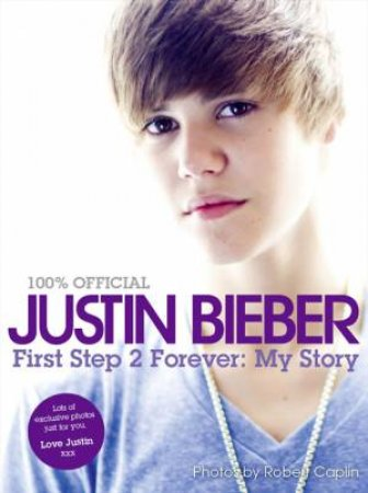 Justin Bieber: First Step 2 Forever, My Story by Justin Bieber