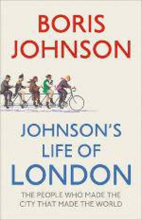 Johnson's Life of London: The People Who Made the City That Made the by Boris Johnson