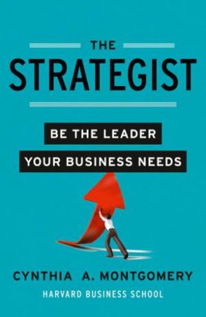 The Strategist: Putting Leadership Back Into Strategy by Cynthia Montgomery