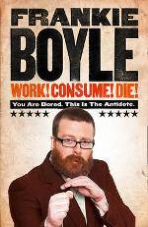 Work! Consume! Die! by Frankie Boyle