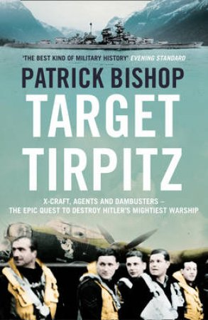 Target Tirpitz: The Epic Quest to Sink Hitler's Greatest Battleship by Patrick Bishop