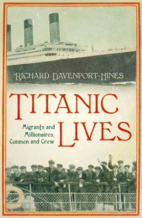 Titanic Lives: Migrants and Millionaires, Conmen and Crew by Richard Davenport-Hines