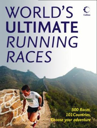 The World's Ultimate Running Races: 500 Races, 101 Countries, Choose Your Adventure by Various
