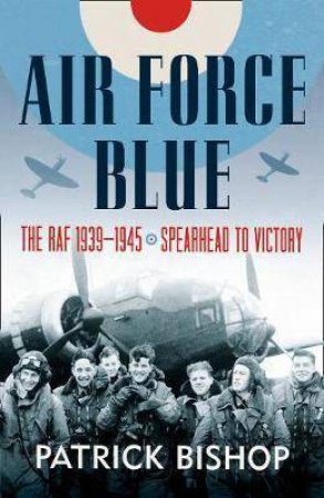 Air Force Blue: The RAF in World War Two: Spearhead of Victory by Patrick Bishop