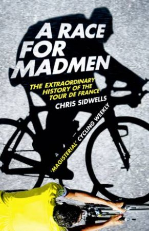 A Race For Madmen: A History of the Tour De France by Chris Sidwells