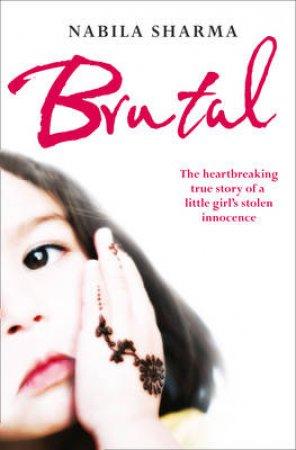Brutal: The Heartbreaking True Story of a Little Girl's Stolen Innocence by Nabila Sharma