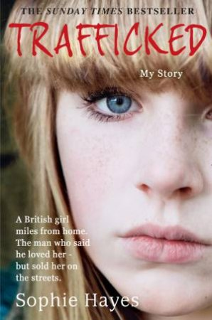 Trafficked: The Terrifying True Story Of A British Girl Sold Into TheThe Sex Trade by Sophie Hayes
