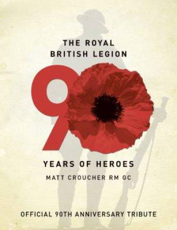 The Royal British Legion: 90 Years of Heroes by Matt Croucher