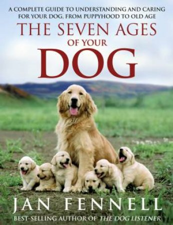 The Seven Ages of Your Dog: A Complete Guide to Understanding and Caring for Your Dog, From Puppyhood to Old Age by Jan Fennell