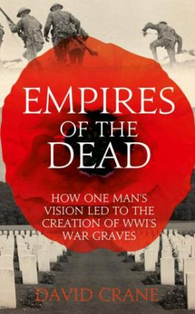 Empires of the Dead: How One Man's Vision Led to the Creation of WW1'sWar Graves by David Crane