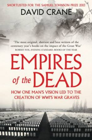 Empires Of The Dead: How One Man's Vision Led To The Creation Of WWI's War Graves by David Crane