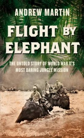 Flight By Elephant: The Untold Story of World War II's Most DaringJungle Rescue by Andrew Martin