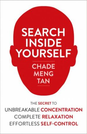 Search Inside Yourself: The Secret to Unbreakable Concentration,Complete Relaxation and Effortless Self-Control by Chade-Meng Tan
