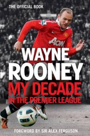 Wayne Rooney: My Decade In The Premier League by Wayne Rooney