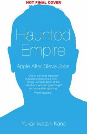 Haunted Empire: Apple after Steve Jobs by Yukari Kane