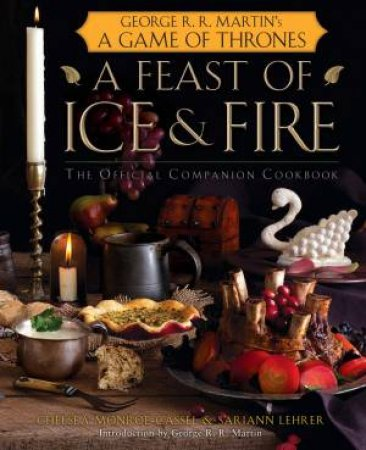 A Feast Of Ice And Fire: The Official Game of Thrones Companion Cookbook by S Lehrer & C Monroe-Cassel