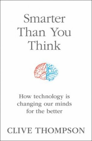Smarter Than You Think: How Technology is Changing Our Minds for the Better by Clive Thompson