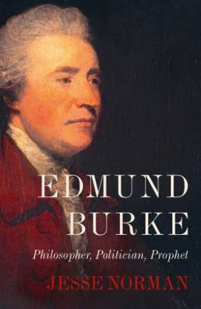 Edmund Burke: Philosopher, Politician, Prophet by Jesse Norman