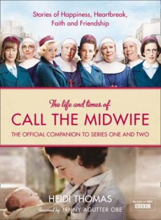 Call the Midwife - The Official TV Companion: Celebrating the Nation's Best-Loved Television Drama [TV tie-in edition] by Heidi Thomas