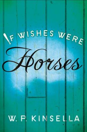 If Wishes Were Horses by W. P. Kinsella