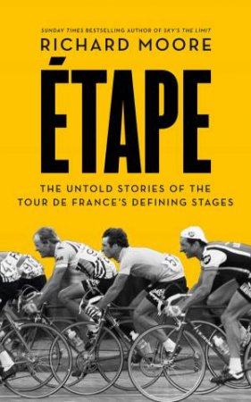 Etape: The Untold Stories of the Tour de France's Defining Stages by Richard Moore