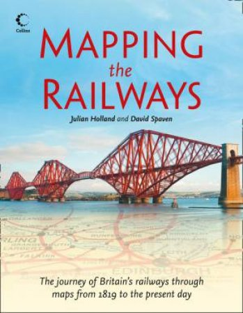 Mapping The Railways: The Journey of Britain's Railways Through MapsFrom 1819 to the Present Day by Julian Holland & David Spaven