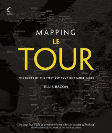 Mapping Le Tour: The Journey of the First 100 Tour de France Races by Ellis Bacon