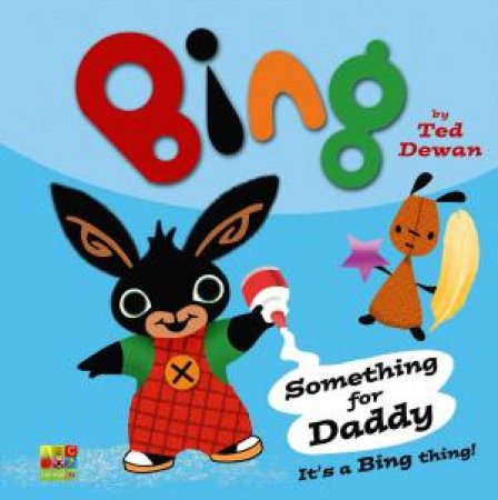 Bing: Something For Daddy by Ted Dewan