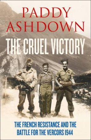 The Cruel Victory: The French Resistance and the Battle for the Vercors 1944 by Paddy Ashdown