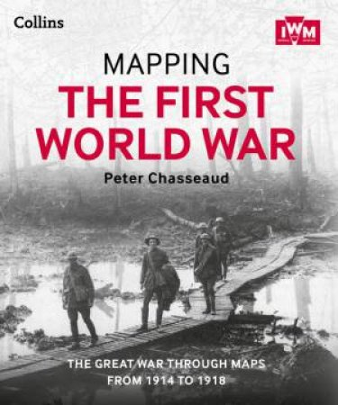 Mapping The First World War: The Great War Through Maps from 1914-1918 by Peter Chasseaud