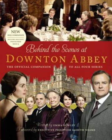 Behind the Scenes at Downton Abbey: Official Series 4 Tie-in by Emma Rowley
