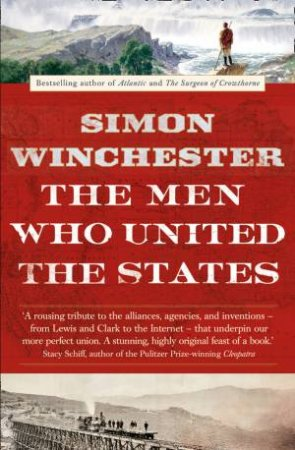 The Men Who United The States: The Amazing Stories Of The Explorers, Inventors And Mavericks Who Made America by Simon Winchester