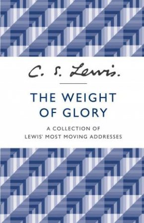 The Weight of Glory: A Collection of Lewis' Most Moving Addresses by C S Lewis