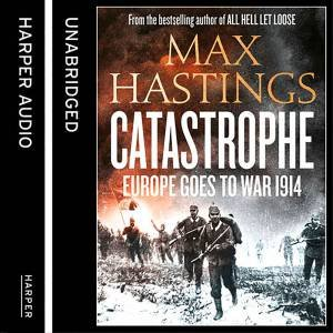 Catastrophe: Europe Goes to War 1914 [Unabridged Edition] by Max Hastings