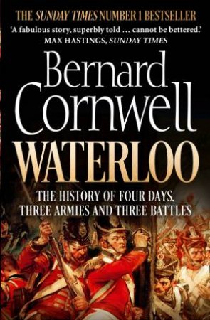 The Battle of Waterloo: The True Story of Four Days, Three Armies and Three Battles