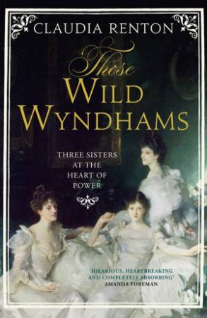 Those Wild Wyndhams: The Lives of Three Sisters by Claudia Renton