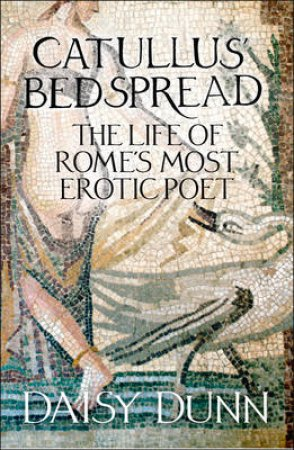 Catullus' Bedspread: The Life Of Rome's Most Erotic Poet by Daisy Dunn