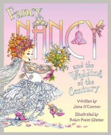 Fancy Nancy And The Wedding Of The Century by Jane O'Connor