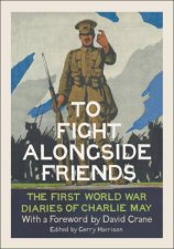 To Fight Alongside Friends: The First World War Diaries of Charlie May by Gerry Harrison